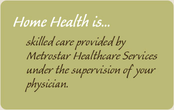 Home Health is skilled care provided by Metrostar Healthcare Services under the supervision of your physician.