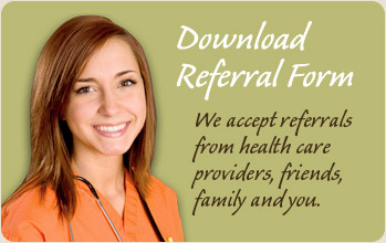 Download referral form. We accept referrals from health care providers, friends, family and you!